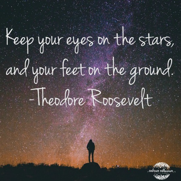 Keep Your Feet on the Stars and your feet on the ground- Theodore Roosevelt